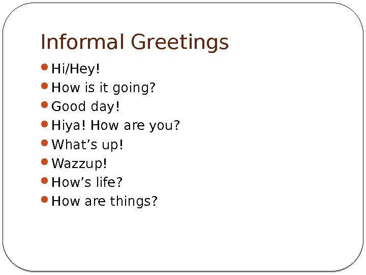 Informal Greetings Hi/Hey! How is it going?  Good day! Hiya! How are you?