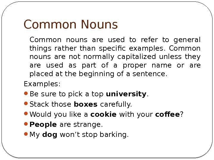 Common Nouns Common nouns are used to refer to general things rather than specific