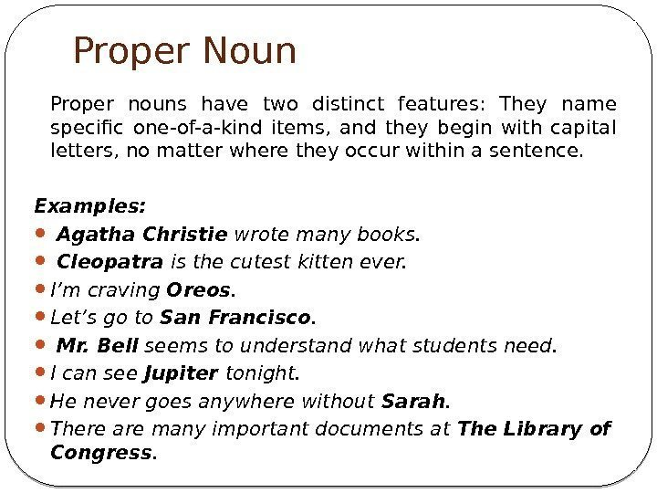 Proper Noun Proper nouns have two distinct features:  They name specific one-of-a-kind items,