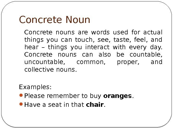 Concrete Noun Concrete nouns are words used for actual things you can touch,