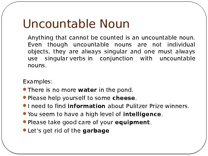 Uncountable Noun Anything that cannot be counted is an uncountable noun.  Even though