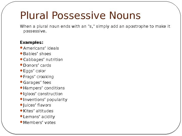 Plural Possessive Nouns When a plural noun ends with an s,  simply add