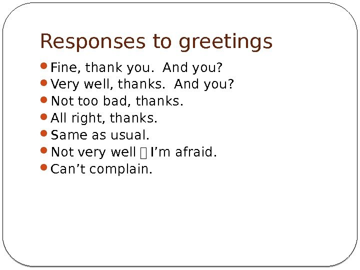 Responses to greetings  Fine, thank you.  And you?  Very well, thanks.