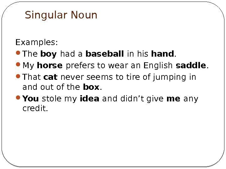 Singular Noun Examples:  The boy had a baseball in his hand.  My