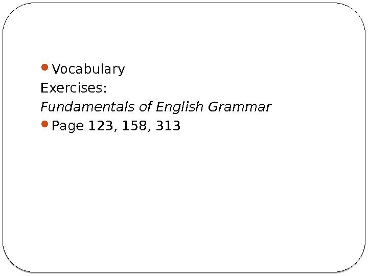 Vocabulary Exercises: Fundamentals of English Grammar  Page 123, 158, 313