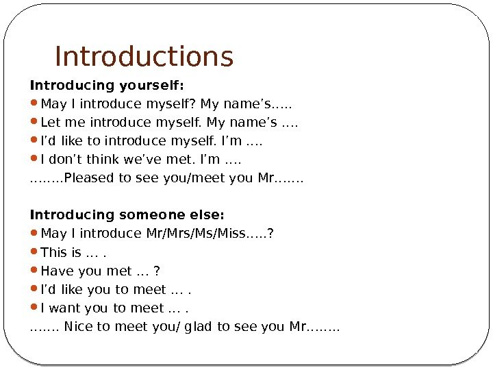 Introductions Introducing yourself:  May I introduce myself? My name's…. .  Let me