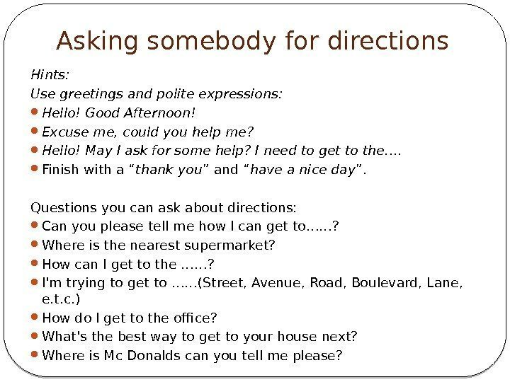 Asking somebody for directions Hints: Use greetings and polite expressions:  Hello! Good Afternoon!