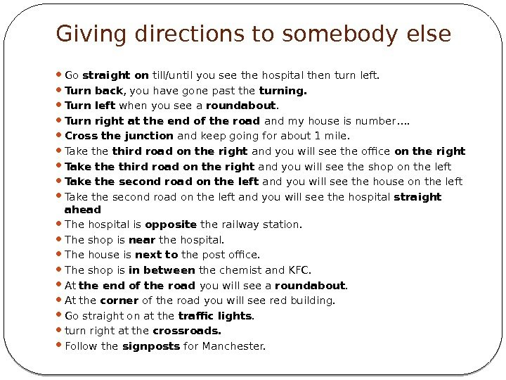 Giving directions to somebody else Go straight on till/until you see the hospital then
