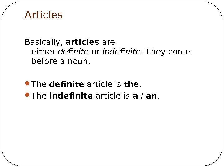 Articles Basically, articles are either definite or indefinite. They come before a noun.