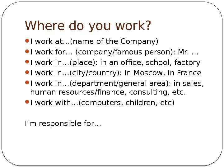 Where do you work?  I work at…(name of the Company) I work for…
