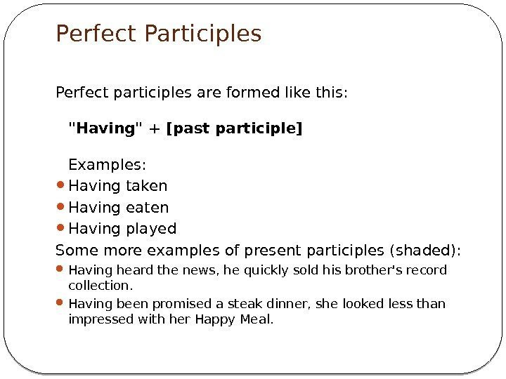 Perfect Participles Perfect participles are formed like this: Having + [past participle] Examples: