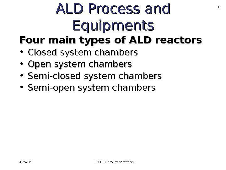 4/25/06 EE 518 Class Presentation 18 ALD Process and Equipments Four main types of