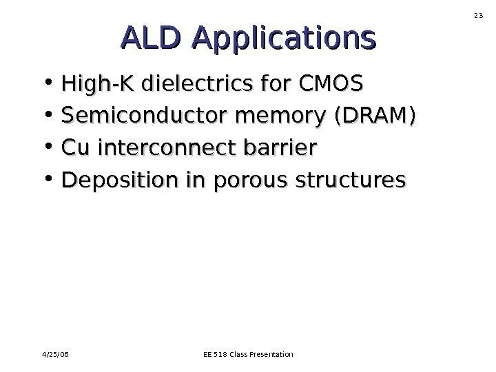 4/25/06 EE 518 Class Presentation 23 ALD Applications • High-K dielectrics for CMOS •