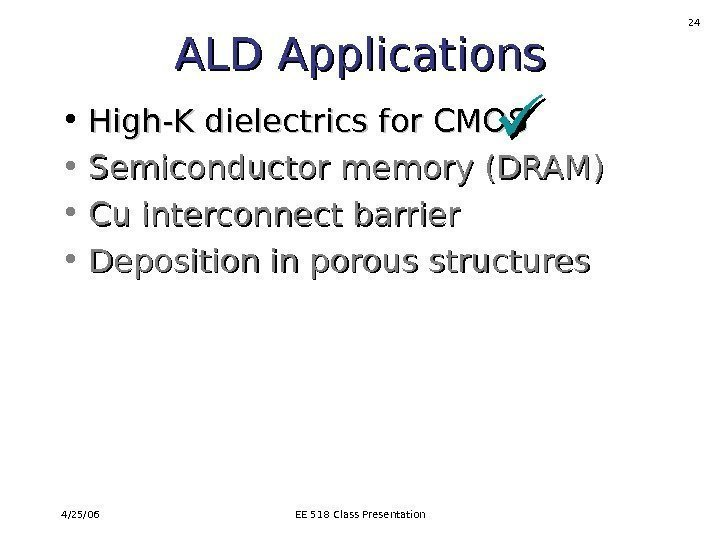 4/25/06 EE 518 Class Presentation 24 ALD Applications • High-K dielectrics for CMOS •