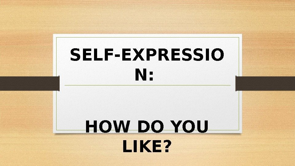 SELF-EXPRESSIO N:  HOW DO YOU LIKE?