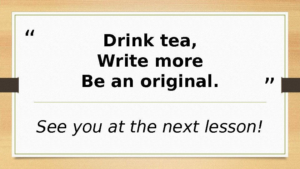 """ ""Drink tea, Write more Be an original. See you at the next lesson!"