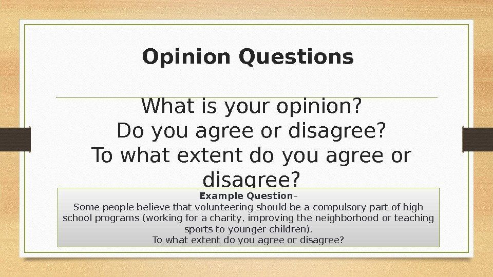 Opinion Questions What is your opinion? Do you agree or disagree? To what extent