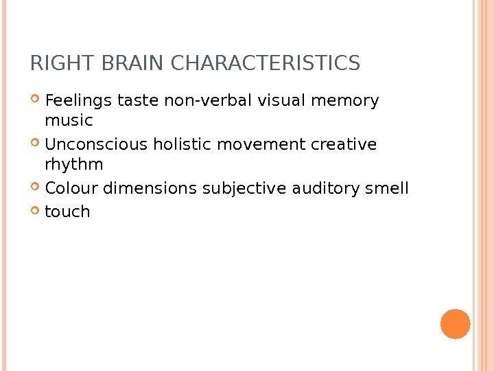 RIGHT BRAIN CHARACTERISTICS Feelings taste non-verbal visual memory music Unconscious holistic movement creative rhythm