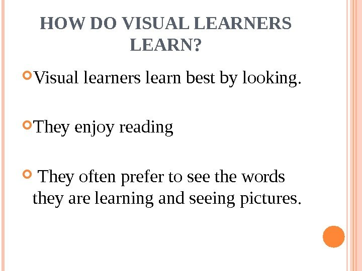 HOW DO VISUAL LEARNERS LEARN?  Visual learners learn best by looking.  They
