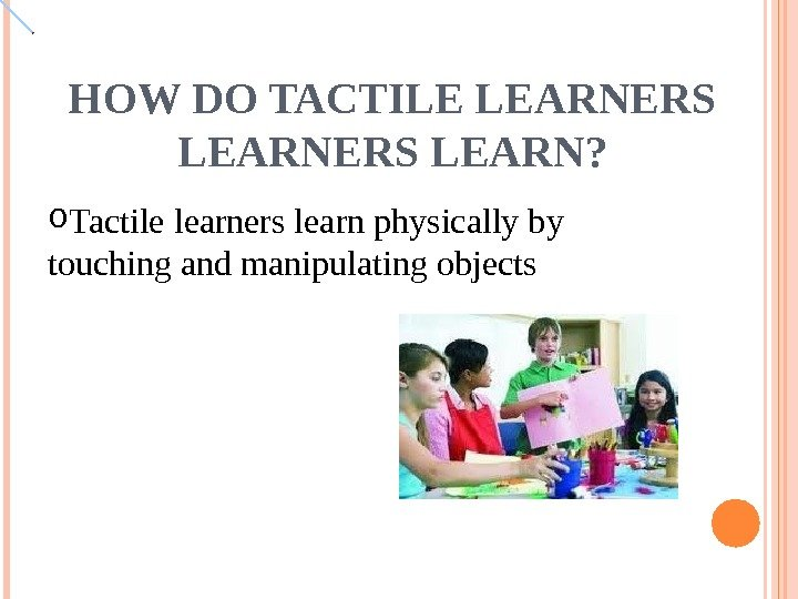 HOW DO TACTILE LEARNERS LEARN? o Tactile learners learn physically by touching and manipulating