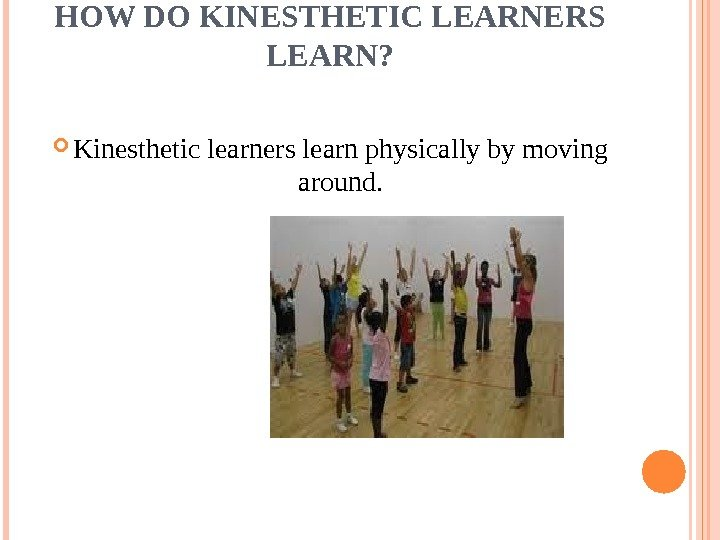 HOW DO KINESTHETIC LEARNERS LEARN?  Kinesthetic learners learn physically by moving around.