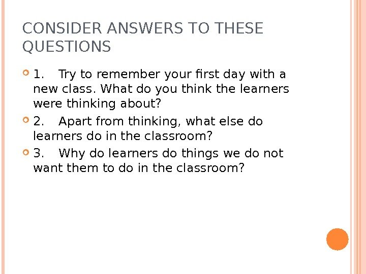 CONSIDER ANSWERS TO THESE QUESTIONS 1. Try to remember your first day with a