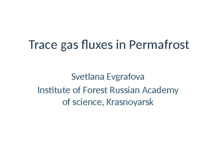 Trace gas fluxes in Permafrost Svetlana Evgrafova Institute of Forest Russian Academy of science,