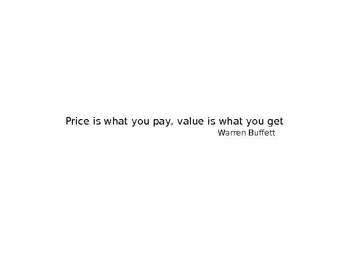 Price is what you pay, value is what you get Warren Buffett