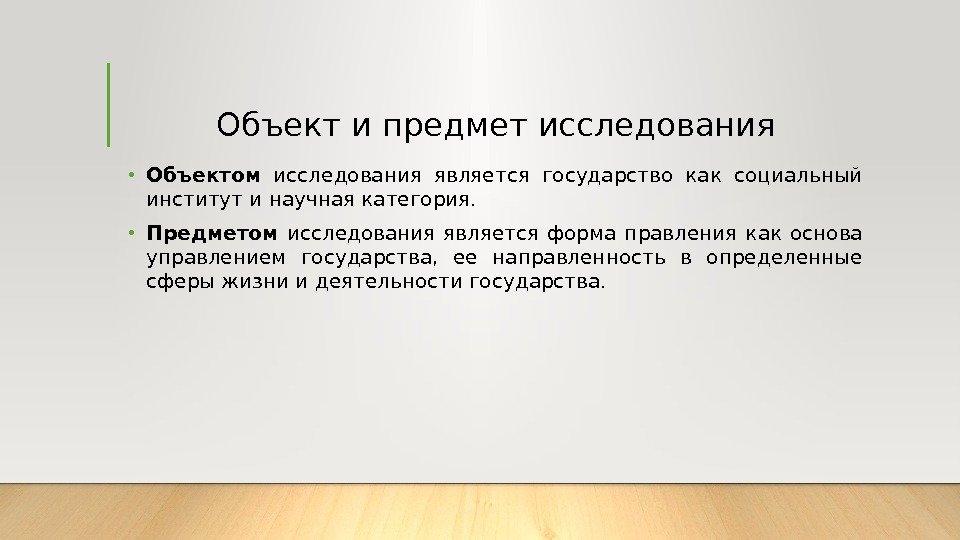 Форма государственного правления Российской Федерации КУРСОВАЯ  Объект и предмет исследования • Объектом исследования является государство как социальный институт и