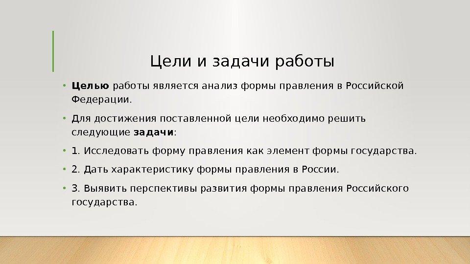 Форма государственного правления Российской Федерации КУРСОВАЯ  Цели и задачи работы • Целью работы является анализ формы правления в Российской Федерации