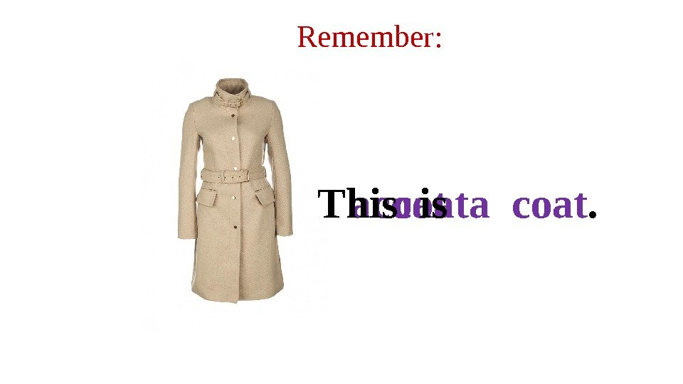 Remember: coata coat. This is  a coat.