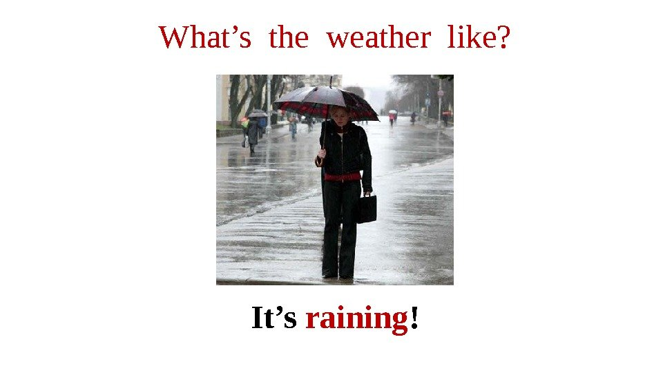 It's raining !What's the weather like?