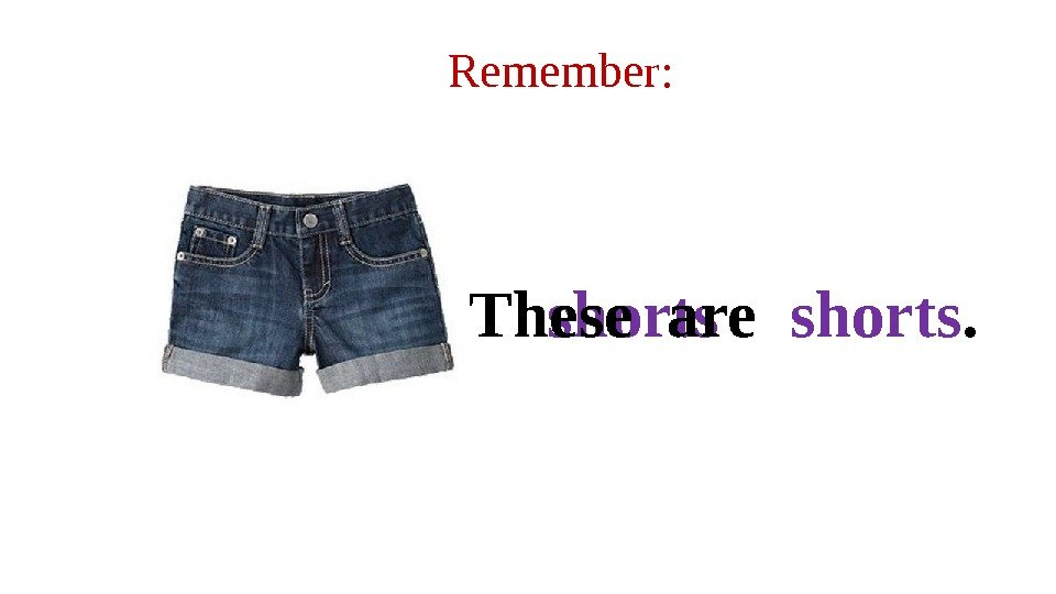 Remember: shorts. These are  shorts.