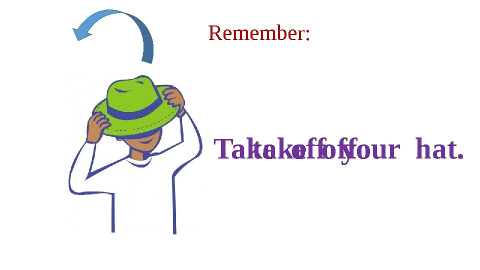 Remember: take off. Take off your hat.