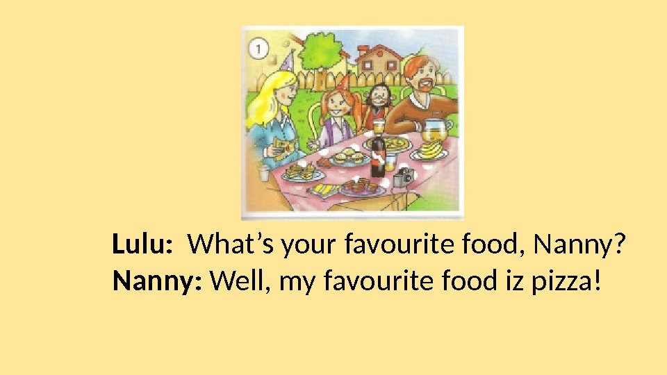 Lulu:  What's your favourite food, Nanny? Nanny:  Well, my favourite food iz