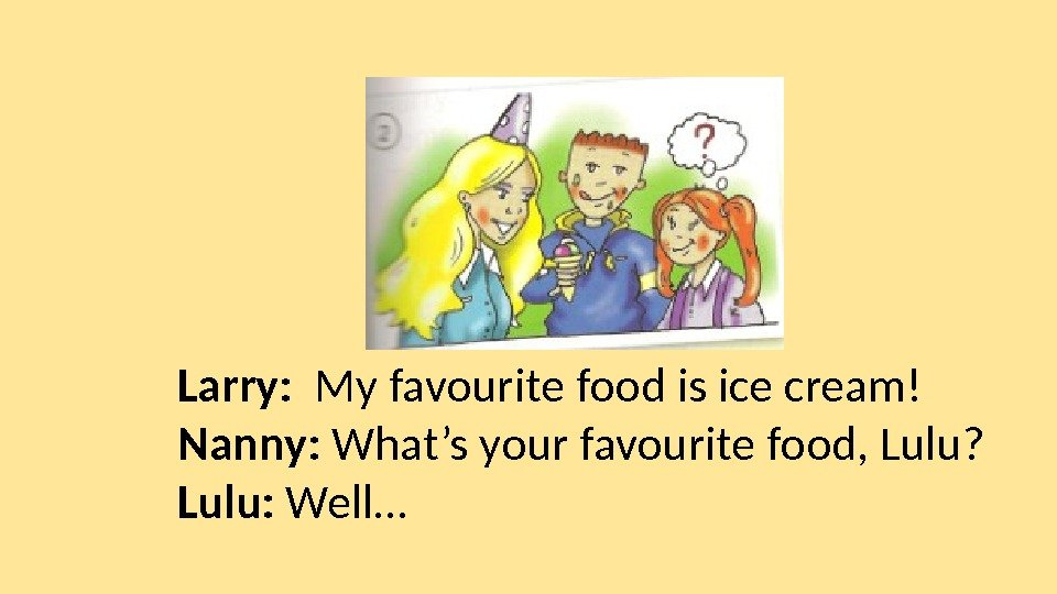 Larry:  My favourite food is ice cream! Nanny:  What's your favourite food,