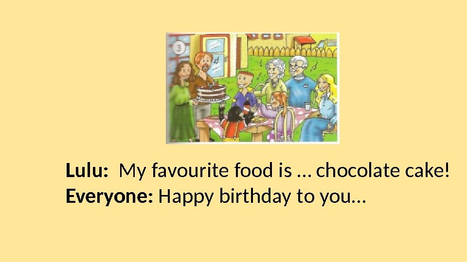 Lulu:  My favourite food is … chocolate cake! Everyone:  Happy birthday to