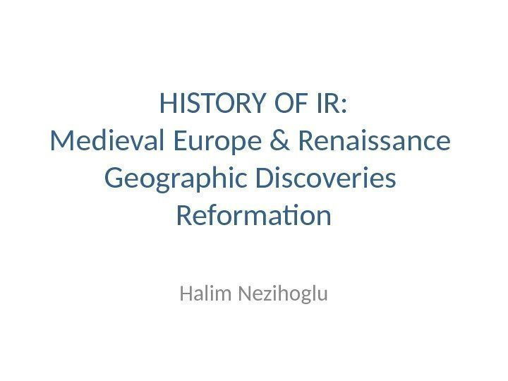 HISTORY OF IR: Medieval Europe & Renaissance  Geographic Discoveries  Reformation Halim Nezihoglu
