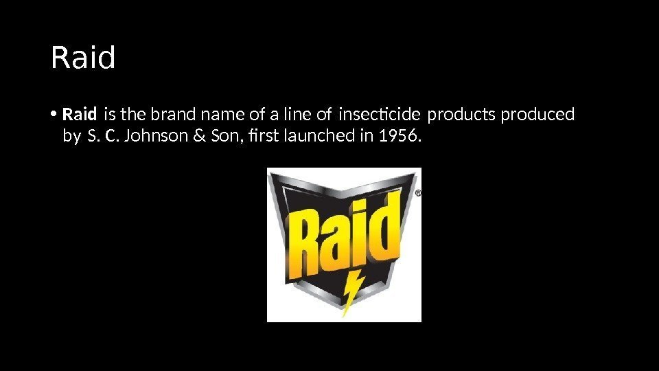 Raid • Raid is the brand name of a line of insectcide products produced