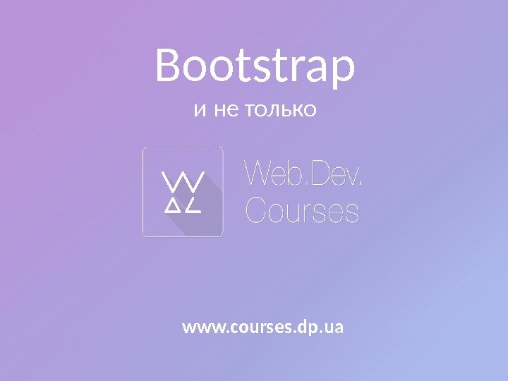 Bootstrap и не только www. courses. dp. ua