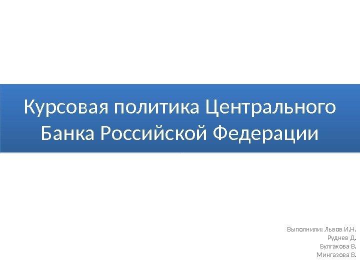 Курсовая политика Центрального Банка Российской Федерации  Курсовая политика Центрального Банка Российской Федерации Выполнили Львов И Н Руднев Д