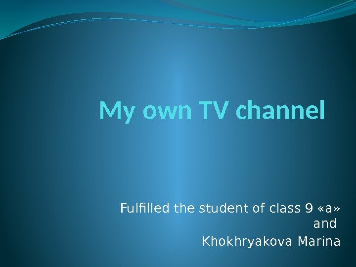 My own TV channel Fulfilled the student of class 9 «a»  and Khokhryakova
