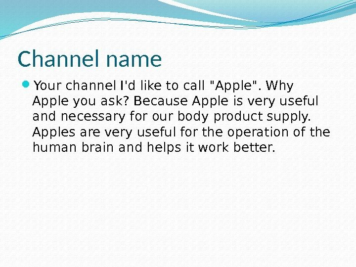 Channel name Your channel I'd like to call Apple. Why Apple you ask? Because