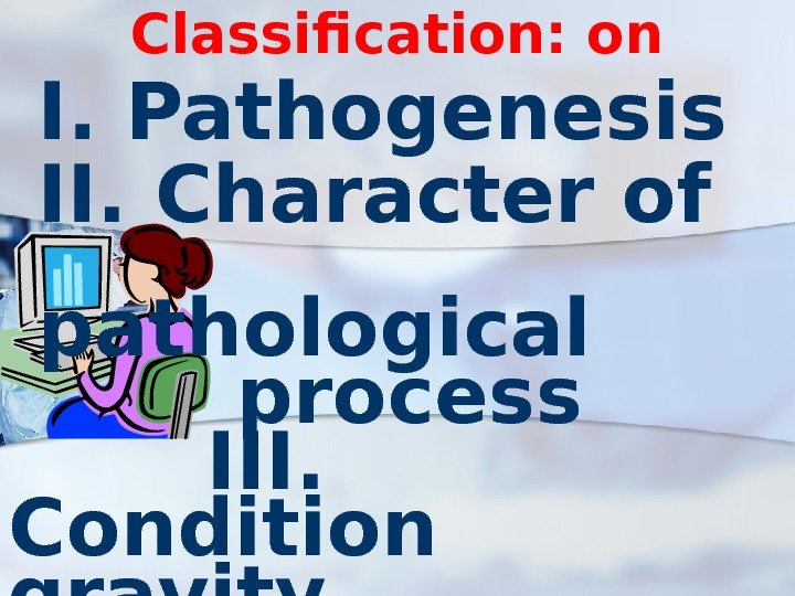 Classification: on I. Pathogenesis II. Character of pathological process III.  Condition gravity IV.
