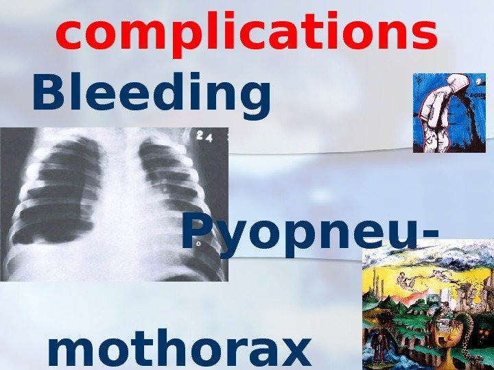 complications Bleeding   Pyopneu-  mothorax sepsis