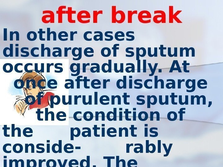 after break In other cases discharge of sputum occurs gradually. At once after discharge