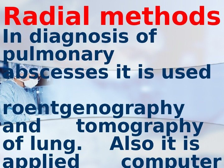 Radial methods In diagnosis of pulmonary abscesses it is used  roentgenography and