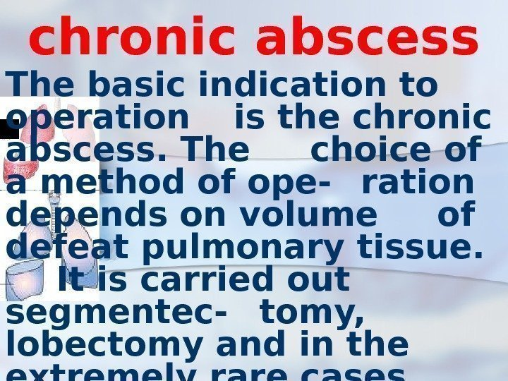 chronic abscess The basic indication to operation is the chronic abscess. The choice of