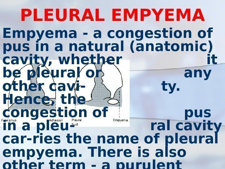 PLEURAL EMPYEMA Empyema - a congestion of pus in a natural (anatomic) cavity, whether