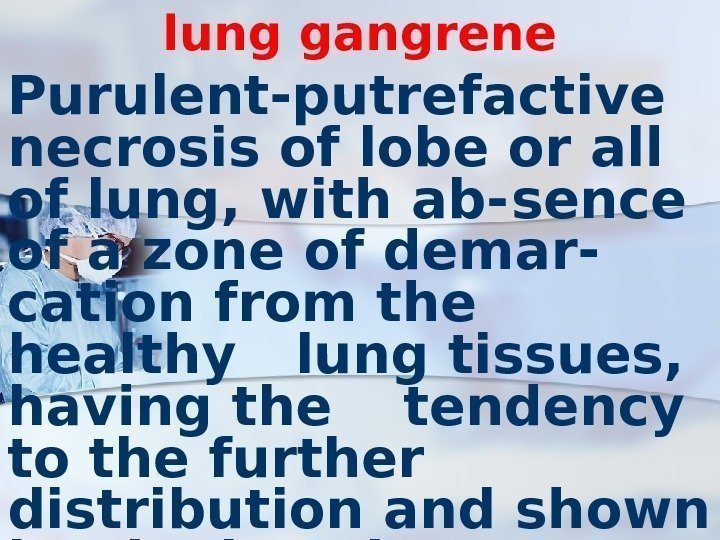 lung gangrene Purulent-putrefactive necrosis of lobe or all of lung, with ab- sence of